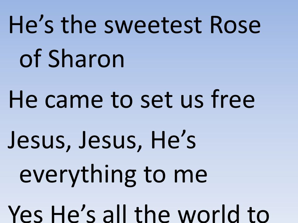 He's the sweetest Rose of Sharon He came to set us free Jesus, Jesus, He's everything to me Yes He's all the world to me