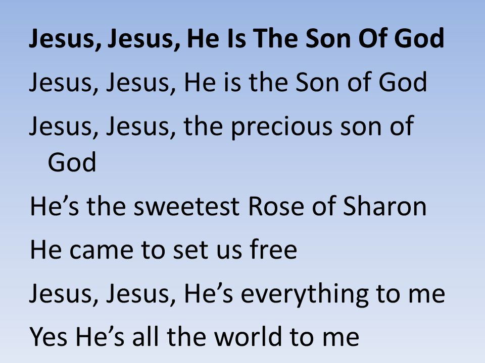 Jesus, Jesus, He Is The Son Of God Jesus, Jesus, He is the Son of God Jesus, Jesus, the precious son of God He's the sweetest Rose of Sharon He came t
