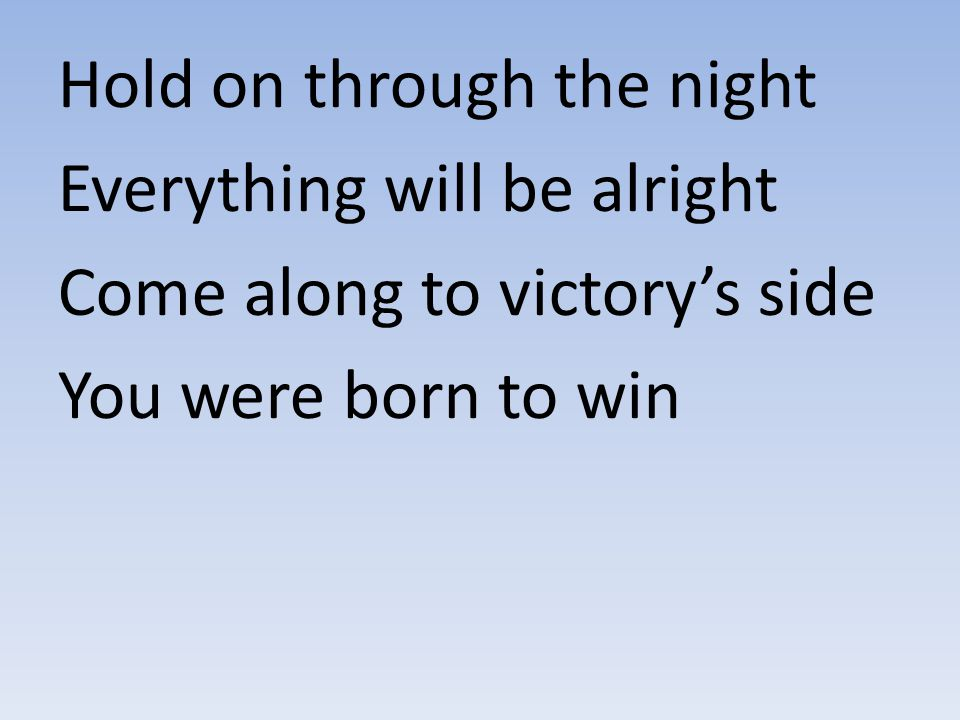 Hold on through the night Everything will be alright Come along to victory's side You were born to win