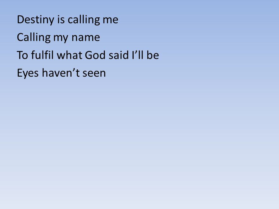 Destiny is calling me Calling my name To fulfil what God said I'll be Eyes haven't seen