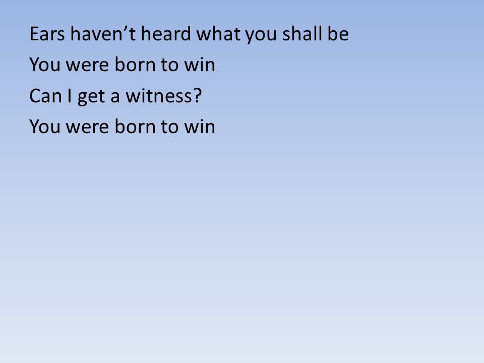 Ears haven't heard what you shall be You were born to win Can I get a witness? You were born to win