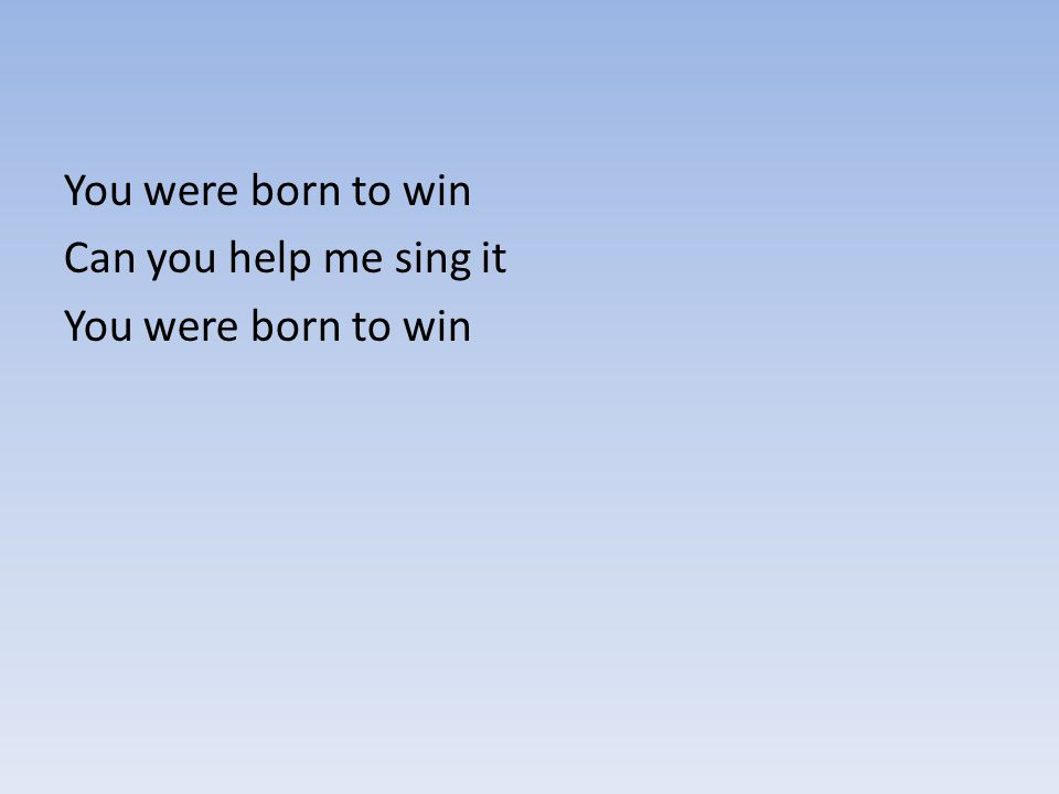 You were born to win Can you help me sing it You were born to win
