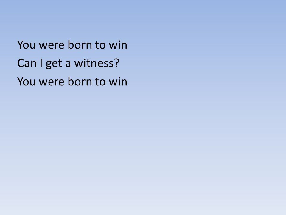 You were born to win Can I get a witness? You were born to win