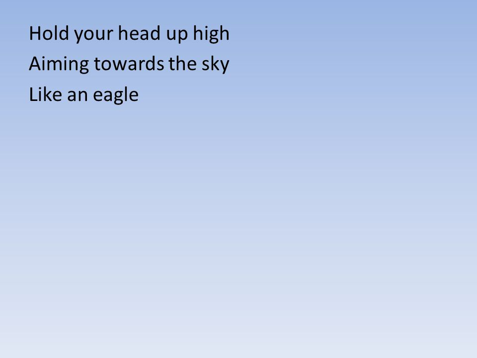 Hold your head up high Aiming towards the sky Like an eagle