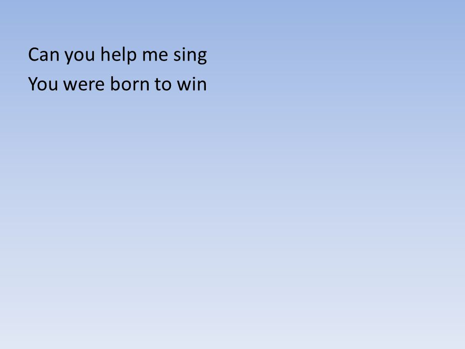 Can you help me sing You were born to win