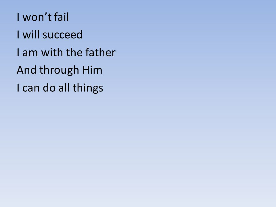I won't fail I will succeed I am with the father And through Him I can do all things