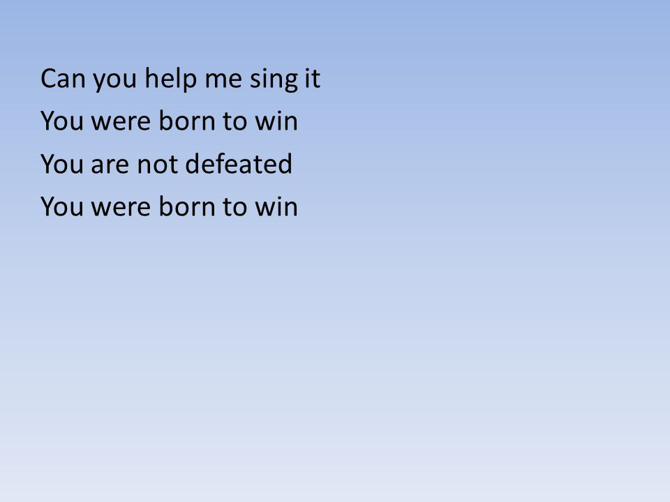 Can you help me sing it You were born to win You are not defeated You were born to win
