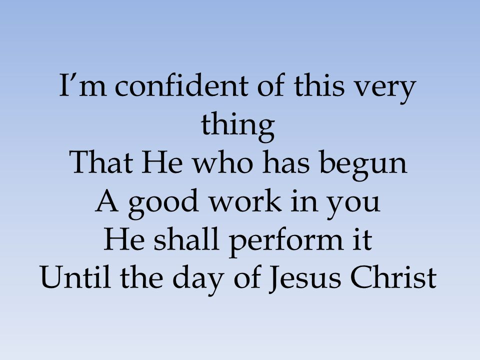 I'm confident of this very thing That He who has begun A good work in you He shall perform it Until the day of Jesus Christ