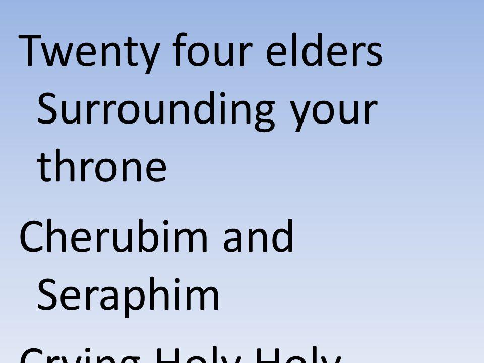 Twenty four elders Surrounding your throne Cherubim and Seraphim Crying Holy Holy