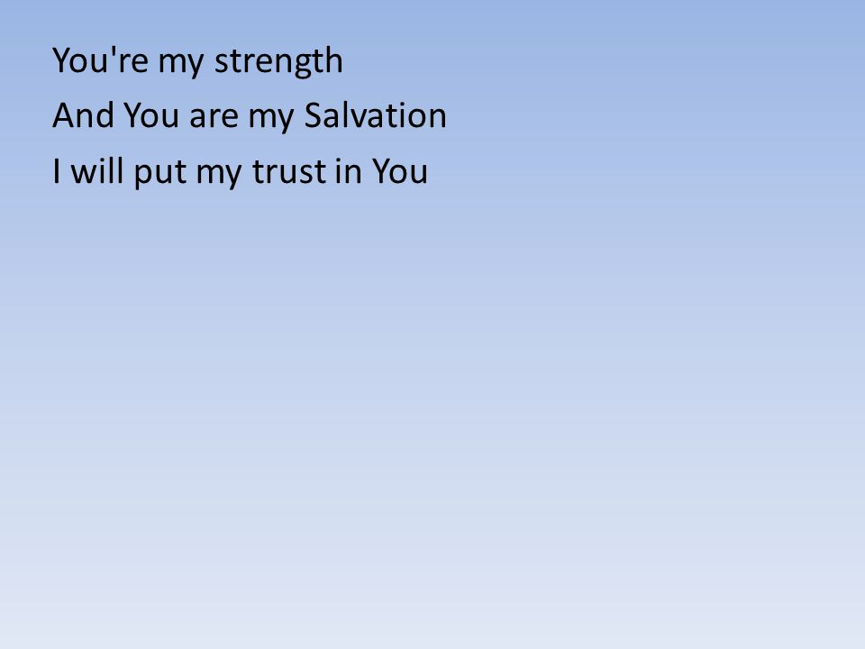 You're my strength And You are my Salvation I will put my trust in You