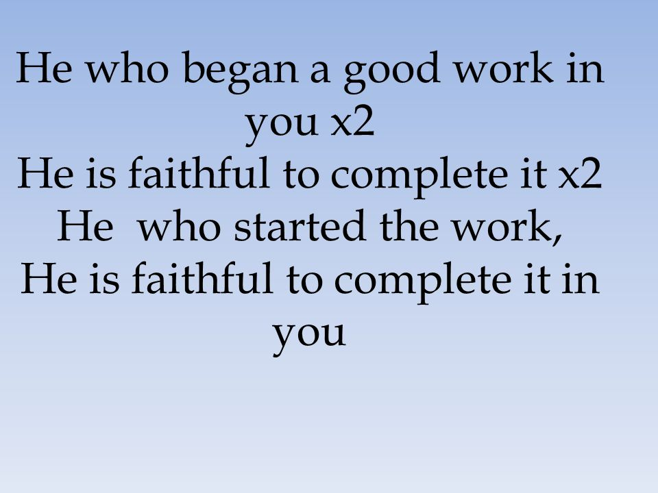 He who began a good work in you x2 He is faithful to complete it x2 He who started the work, He is faithful to complete it in you