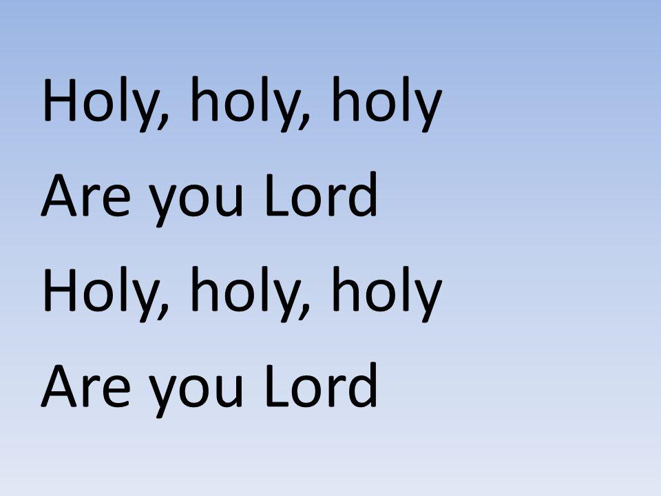 Holy, holy, holy Are you Lord Holy, holy, holy Are you Lord