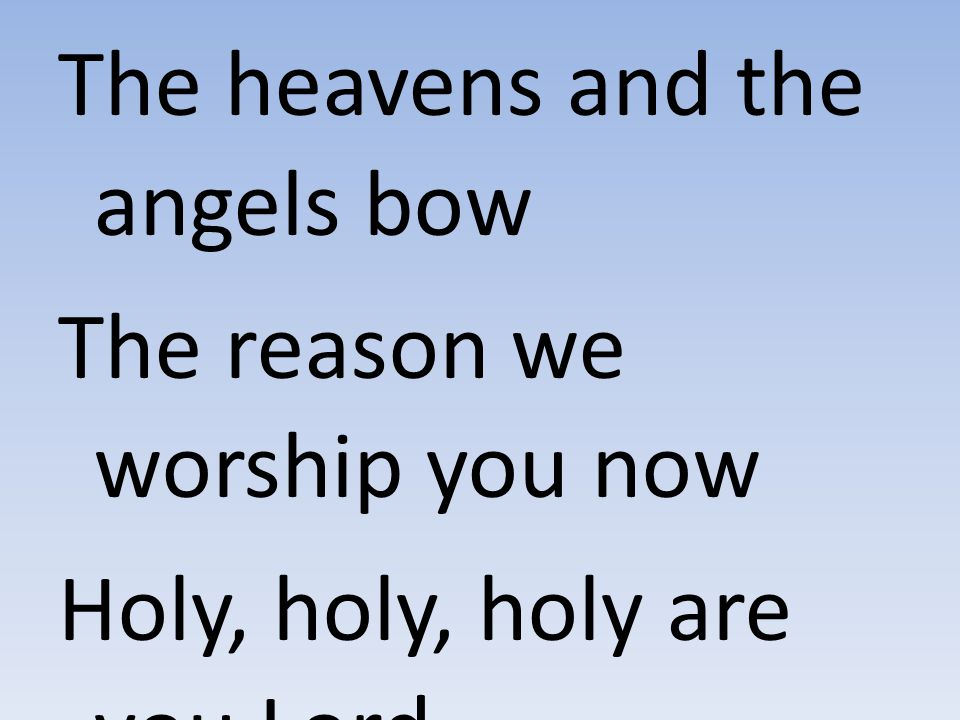 The heavens and the angels bow The reason we worship you now Holy, holy, holy are you Lord