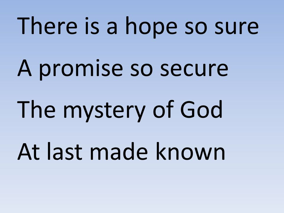 There is a hope so sure A promise so secure The mystery of God At last made known