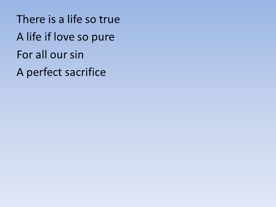 There is a life so true A life if love so pure For all our sin A perfect sacrifice
