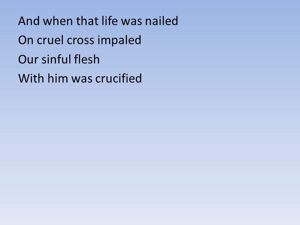 And when that life was nailed On cruel cross impaled Our sinful flesh With him was crucified