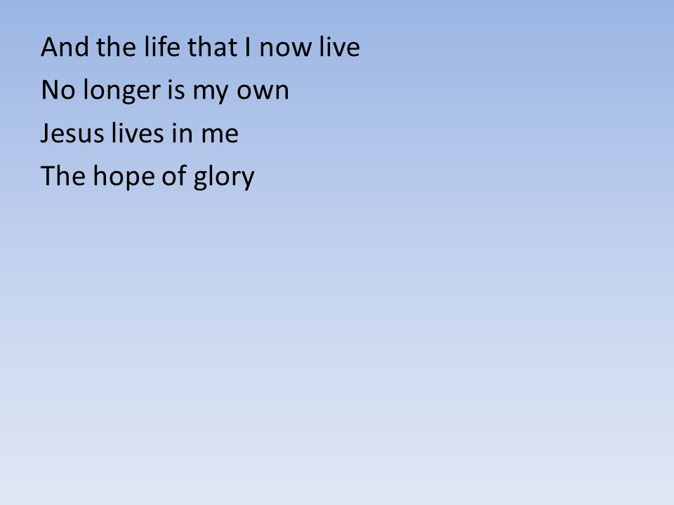 And the life that I now live No longer is my own Jesus lives in me The hope of glory