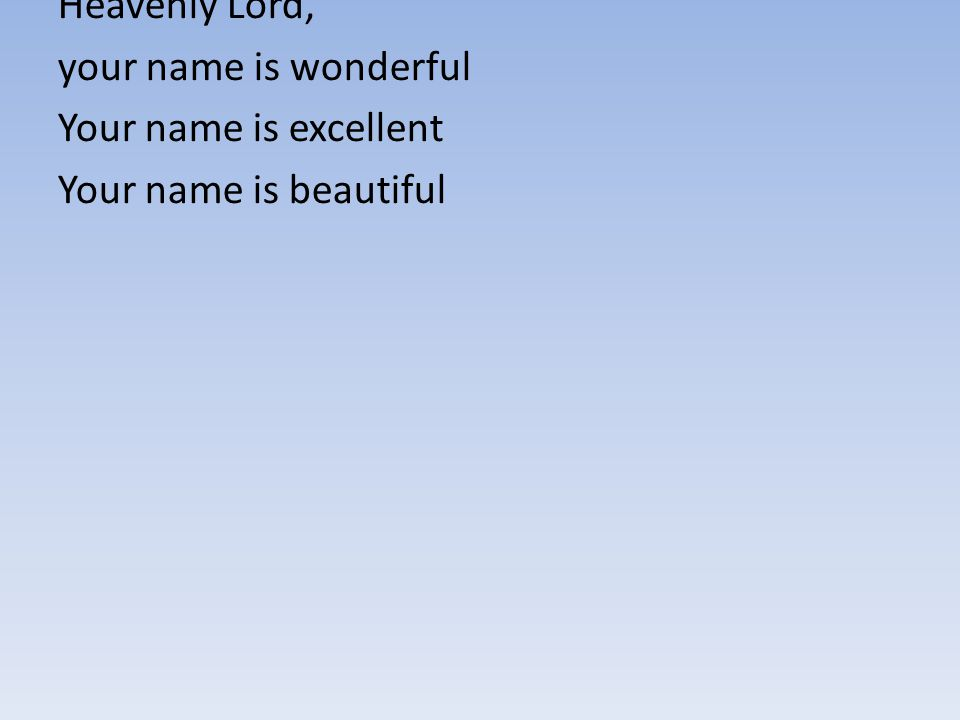 Heavenly Lord, your name is wonderful Your name is excellent Your name is beautiful