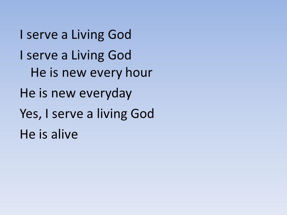 I serve a Living God I serve a Living God He is new every hour He is new everyday Yes, I serve a living God He is alive
