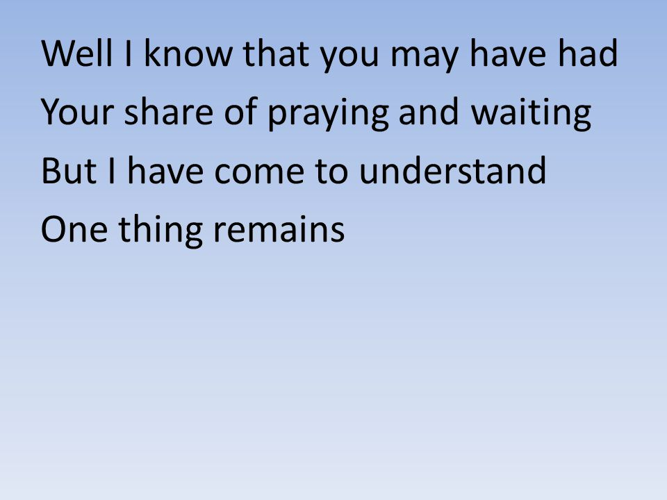 Well I know that you may have had Your share of praying and waiting But I have come to understand One thing remains