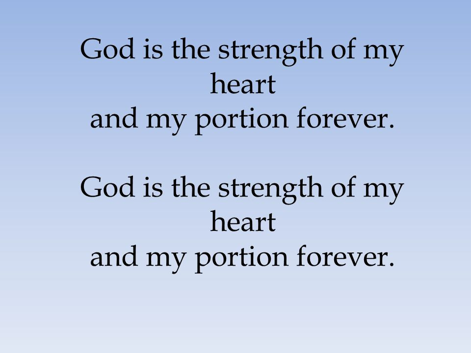 God is the strength of my heart and my portion forever.