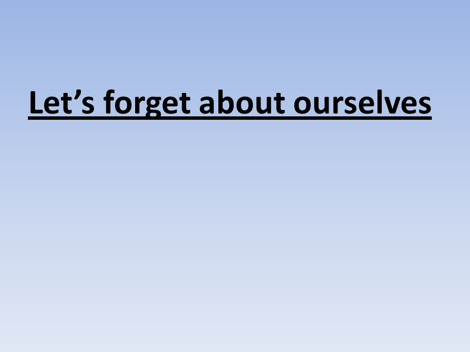Let's forget about ourselves