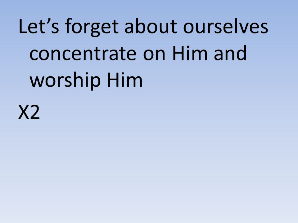 Let's forget about ourselves concentrate on Him and worship Him X2