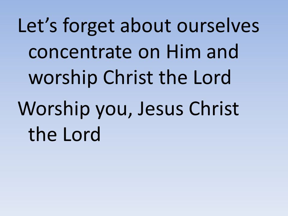 Let's forget about ourselves concentrate on Him and worship Christ the Lord Worship you, Jesus Christ the Lord