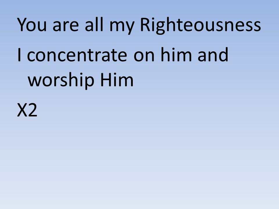 You are all my Righteousness I concentrate on him and worship Him X2