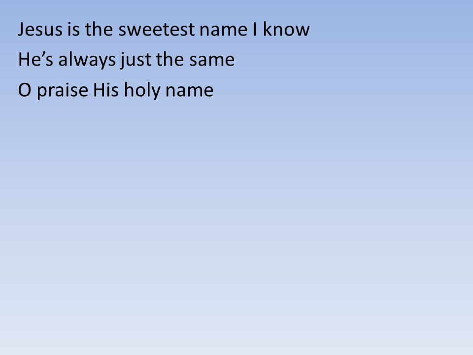 Jesus is the sweetest name I know He's always just the same O praise His holy name