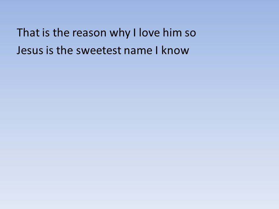 That is the reason why I love him so Jesus is the sweetest name I know