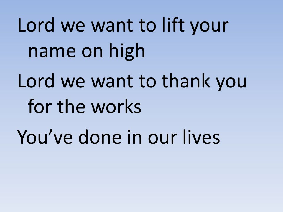 Lord we want to lift your name on high Lord we want to thank you for the works You've done in our lives
