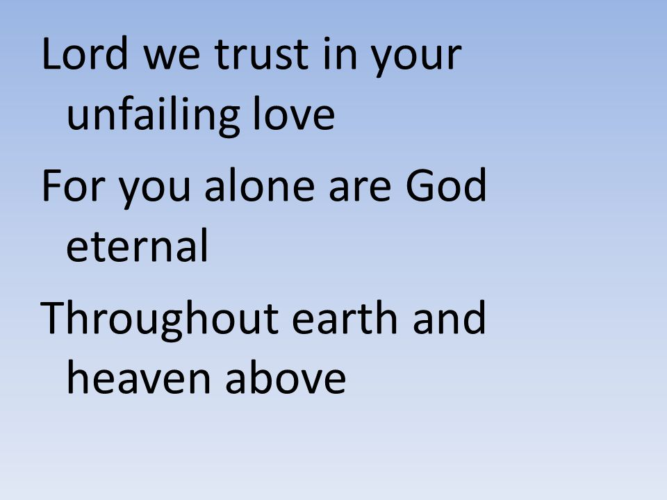 Lord we trust in your unfailing love For you alone are God eternal Throughout earth and heaven above