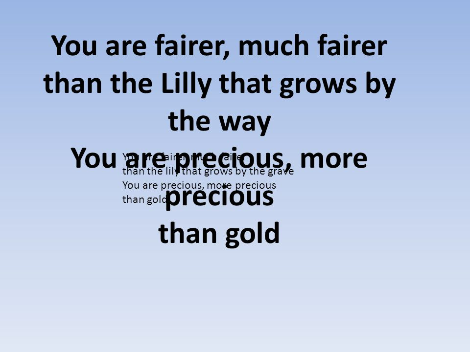 You are fairer, much fairer than the Lilly that grows by the way You are precious, more precious than gold You are fairer, much fairer than the lily t