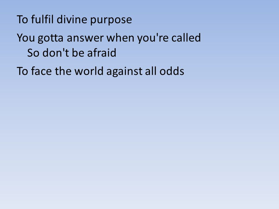To fulfil divine purpose You gotta answer when you're called So don't be afraid To face the world against all odds