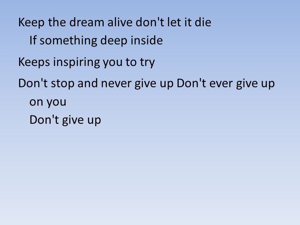 Keep the dream alive don't let it die If something deep inside Keeps inspiring you to try Don't stop and never give up Don't ever give up on you Don't