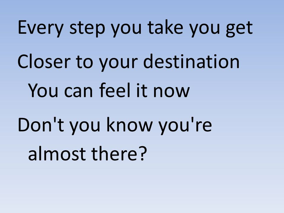 Every step you take you get Closer to your destination You can feel it now Don't you know you're almost there?