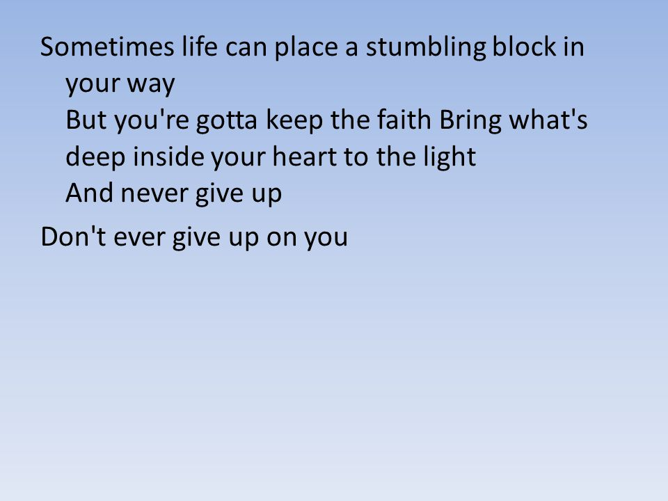 Sometimes life can place a stumbling block in your way But you're gotta keep the faith Bring what's deep inside your heart to the light And never give