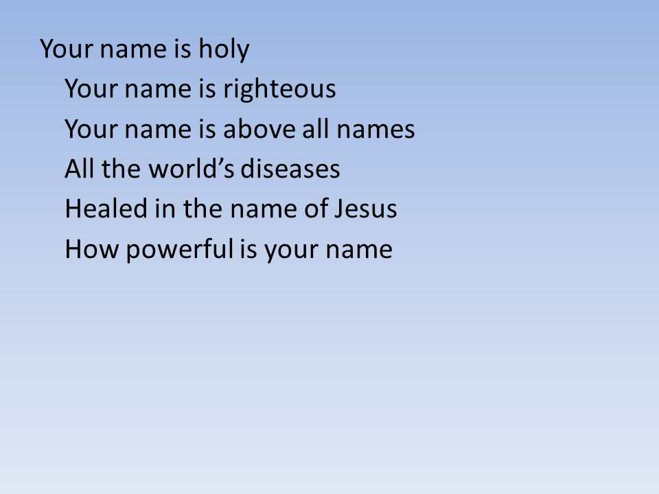 Your name is holy Your name is righteous Your name is above all names All the world's diseases Healed in the name of Jesus How powerful is your name