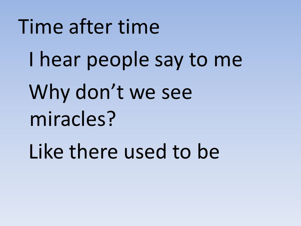 Time after time I hear people say to me Why don't we see miracles? Like there used to be
