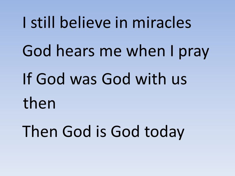 I still believe in miracles God hears me when I pray If God was God with us then Then God is God today