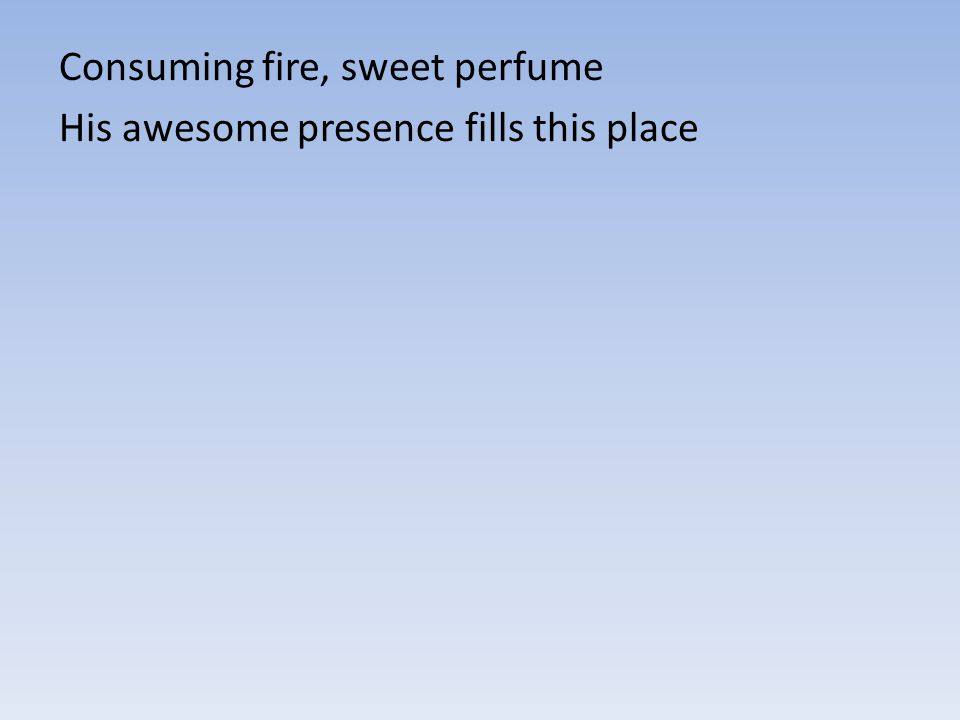 Consuming fire, sweet perfume His awesome presence fills this place