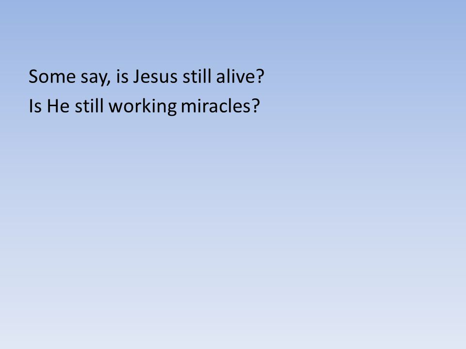 Some say, is Jesus still alive? Is He still working miracles?