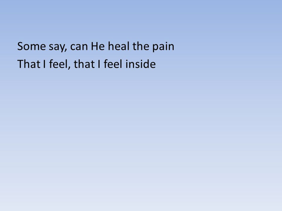 Some say, can He heal the pain That I feel, that I feel inside
