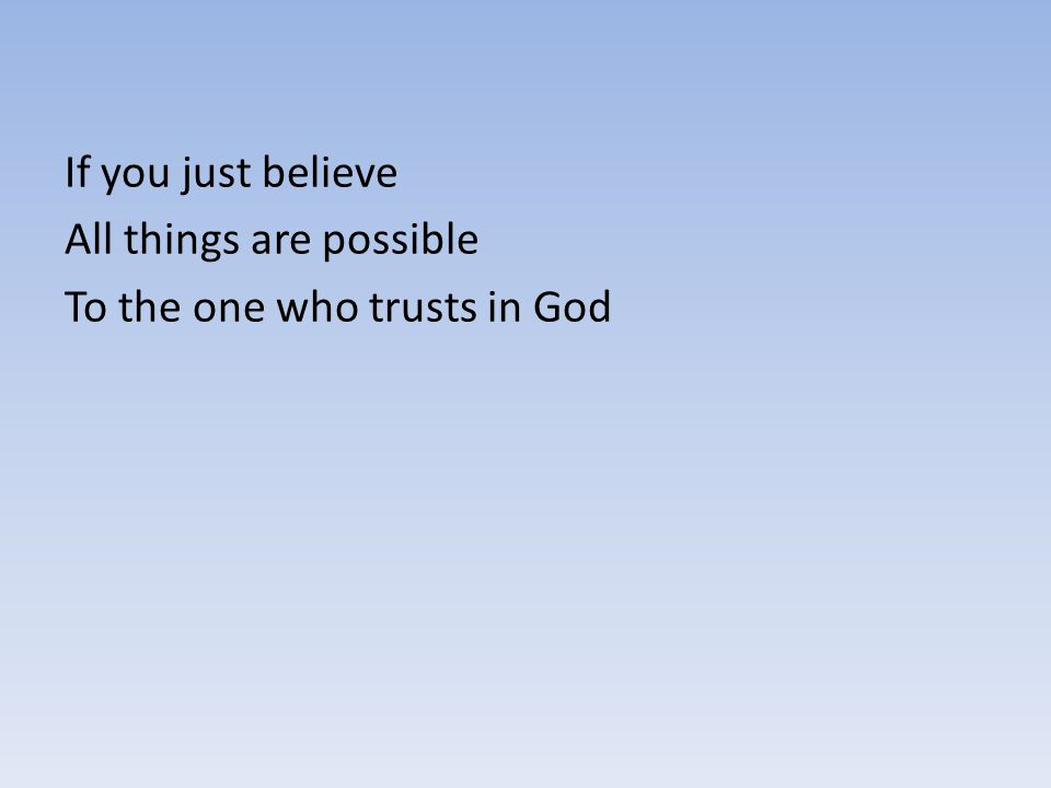If you just believe All things are possible To the one who trusts in God
