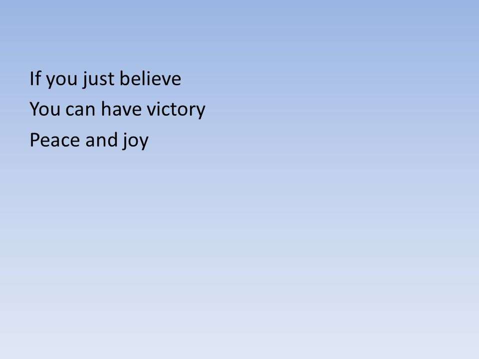If you just believe You can have victory Peace and joy