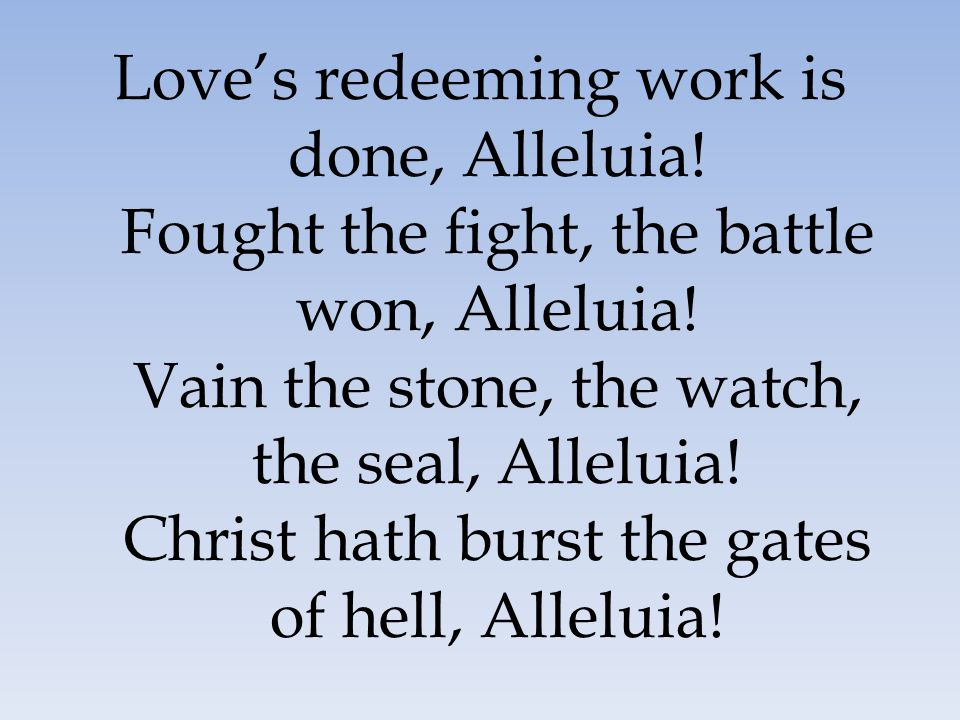 Love's redeeming work is done, Alleluia! Fought the fight, the battle won, Alleluia! Vain the stone, the watch, the seal, Alleluia! Christ hath burst