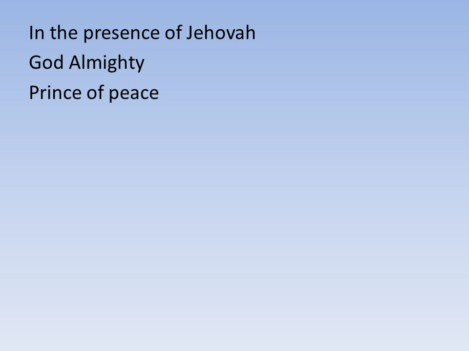 In the presence of Jehovah God Almighty Prince of peace