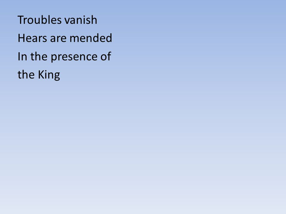 Troubles vanish Hears are mended In the presence of the King
