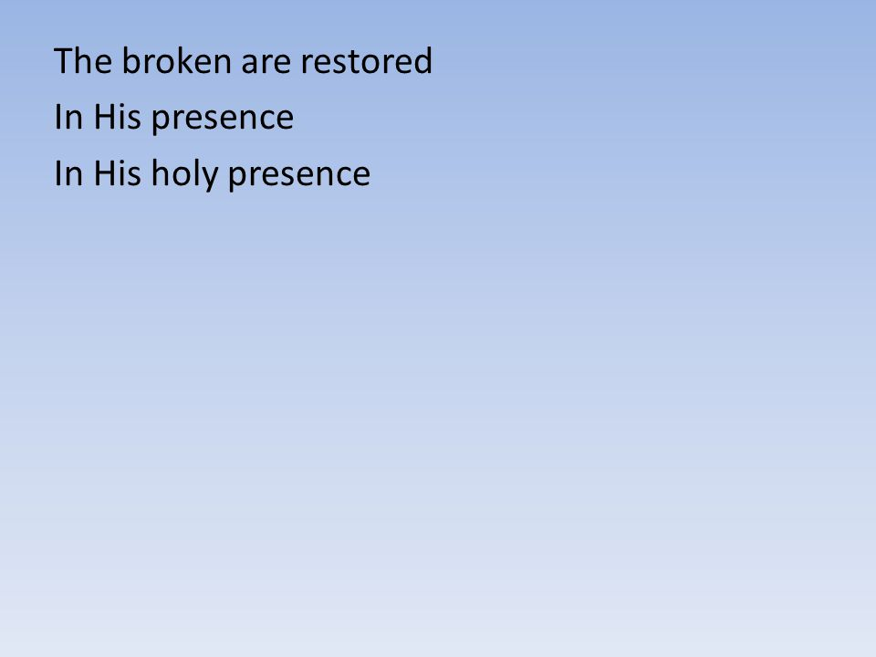 The broken are restored In His presence In His holy presence